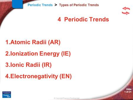 © Copyright Pearson Prentice Hall Slide 1 of 31 Periodic Trends > Types of Periodic Trends 4 Periodic Trends 1.Atomic Radii (AR) 2.Ionization Energy (IE)