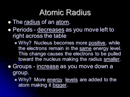 Atomic Radius The radius of an atom. The radius of an atom. Periods - decreases as you move left to right across the table Periods - decreases as you move.