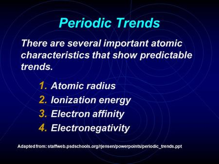 Periodic Trends There are several important atomic characteristics that show predictable trends. 1. Atomic radius 2. Ionization energy 3. Electron affinity.