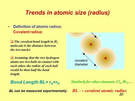 Trends in atomic size (radius) Definition of atomic radius: Covalent radius:  The covalent bond length in H 2 molecule is the distance between the two.
