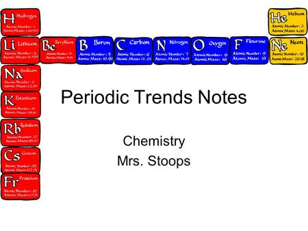"Periodic Trends Notes Chemistry Mrs. Stoops. Periodic Trends Really only considering the ""s"" and ""p"" section on the periodic table. Trends are all ""opposites."