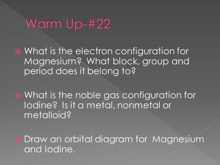  What is the electron configuration for Magnesium? What block, group and period does it belong to?  What is the noble gas configuration for Iodine? Is.
