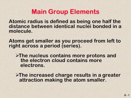8 - 1 Main Group Elements Atomic radius is defined as being one half the distance between identical nuclei bonded in a molecule. Atoms get smaller as you.