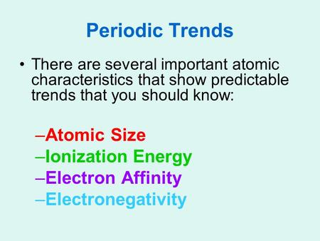 Periodic Trends There are several important atomic characteristics that show predictable trends that you should know: –Atomic Size –Ionization Energy –Electron.