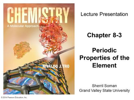 © 2014 Pearson Education, Inc. Sherril Soman Grand Valley State University Lecture Presentation Chapter 8-3 Periodic Properties of the Element.