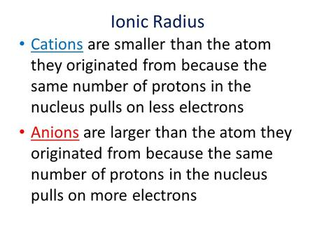 Ionic Radius Cations are smaller than the atom they originated from because the same number of protons in the nucleus pulls on less electrons Anions are.