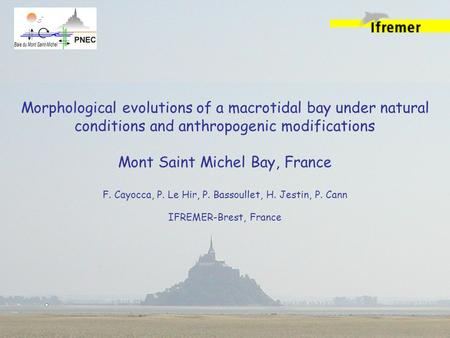 Morphological evolutions of a macrotidal bay under natural conditions and anthropogenic modifications Mont Saint Michel Bay, France F. Cayocca, P. Le Hir,