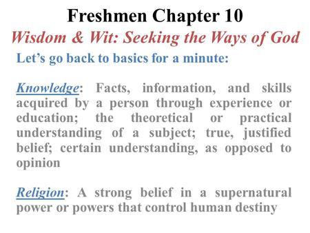 Freshmen Chapter 10 Wisdom & Wit: Seeking the Ways of God Let's go back to basics for a minute: Knowledge: Facts, information, and skills acquired by a.