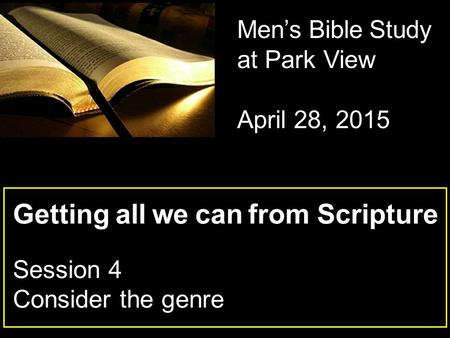 Getting all we can from Scripture Session 4 Consider the genre Men's Bible Study at Park View April 28, 2015.