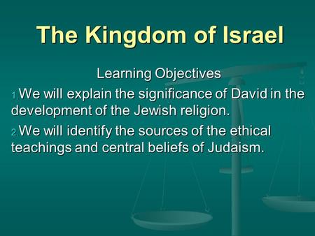 The Kingdom of Israel Learning Objectives 1. We will explain the significance of David in the development of the Jewish religion. 2. We will identify the.