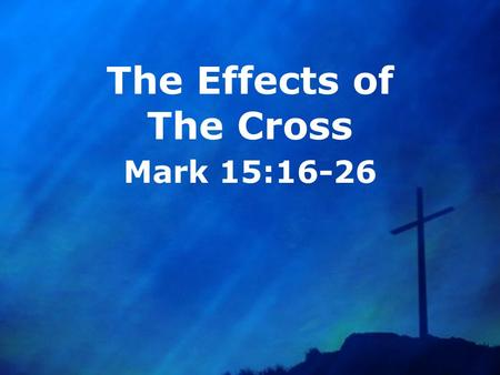 The Effects of The Cross Mark 15:16-26. God Had The Cross In Mind From The Foundation Of The World Genesis 3:15 Isaiah 53:1-9 Ephesians 1:3-14 What was.