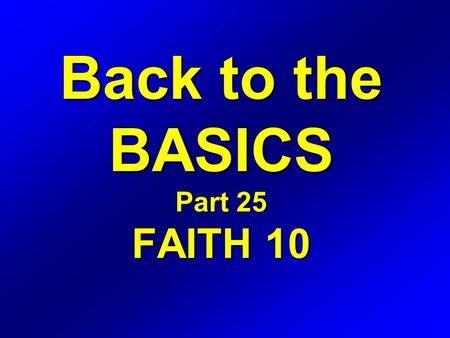 Back to the BASICS Part 25 FAITH 10. Romans 4 16 Therefore it is of faith, that it might be by grace; to the end the promise might be sure to all the.