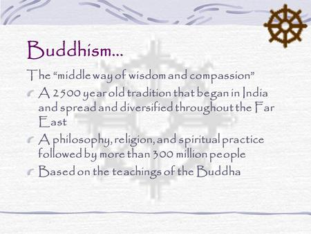 "Buddhism… The ""middle way of wisdom and compassion"" A 2500 year old tradition that began in India and spread and diversified throughout the Far East A."