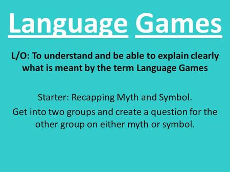 Language Games L/O: To understand and be able to explain clearly what is meant by the term Language Games Starter: Recapping Myth and Symbol. Get into.