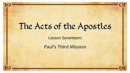 Lesson Seventeen: Paul's Third Mission. Acts 18:23 to 21:15.