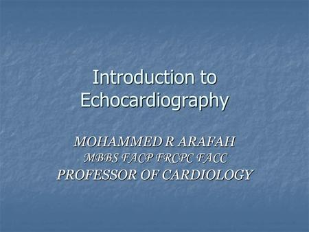 Introduction to Echocardiography MOHAMMED R ARAFAH MBBS FACP FRCPC FACC PROFESSOR OF CARDIOLOGY.