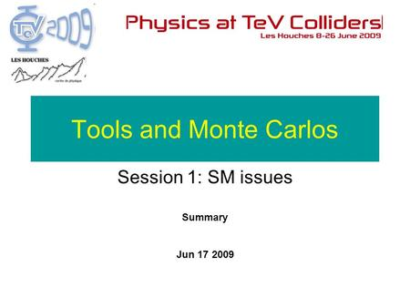Summary Jun 17 2009 Tools and Monte Carlos Session 1: SM issues.