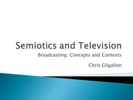 Broadcasting: Concepts and Contexts Chris Gilgallon.