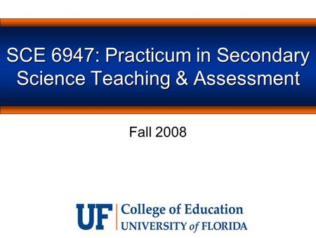SCE 6947: Practicum in Secondary Science Teaching & Assessment Fall 2008.
