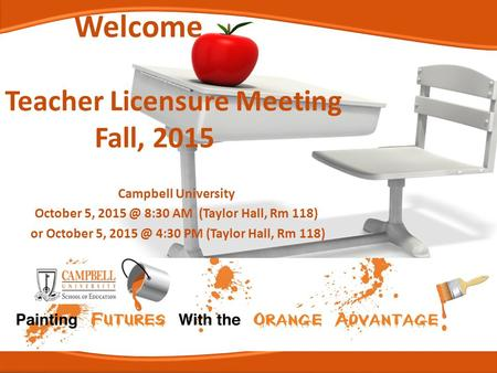 Welcome Teacher Licensure Meeting Fall, 2015 Campbell University October 5, 8:30 AM (Taylor Hall, Rm 118) or October 5, 4:30 PM (Taylor Hall,