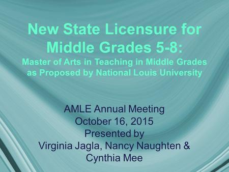 New State Licensure for Middle Grades 5-8: Master of Arts in Teaching in Middle Grades as Proposed by National Louis University AMLE Annual Meeting October.