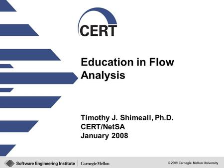 © 2009 Carnegie Mellon University Education in Flow Analysis Timothy J. Shimeall, Ph.D. CERT/NetSA January 2008.