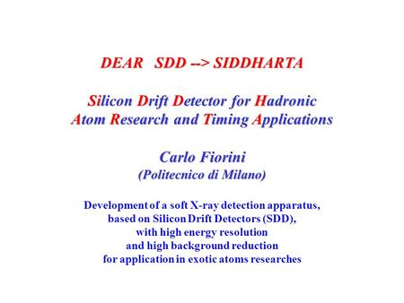 DEAR SDD --> SIDDHARTA Silicon Drift Detector for Hadronic Atom Research and Timing Applications Carlo Fiorini (Politecnico di Milano) Development of a.
