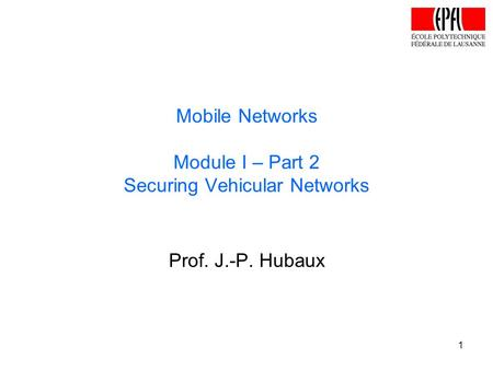 Prof. J.-P. Hubaux Mobile Networks Module I – Part 2 Securing Vehicular Networks 1.