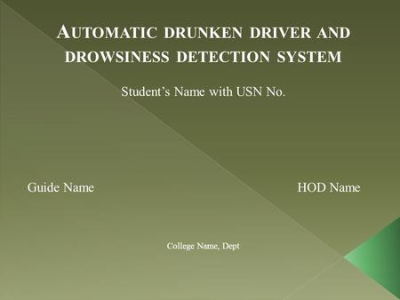 A UTOMATIC DRUNKEN DRIVER AND DROWSINESS DETECTION SYSTEM Student's Name with USN No. Guide Name HOD Name College Name, Dept.