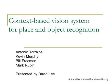Context-based vision system for place and object recognition Antonio Torralba Kevin Murphy Bill Freeman Mark Rubin Presented by David Lee Some slides borrowed.