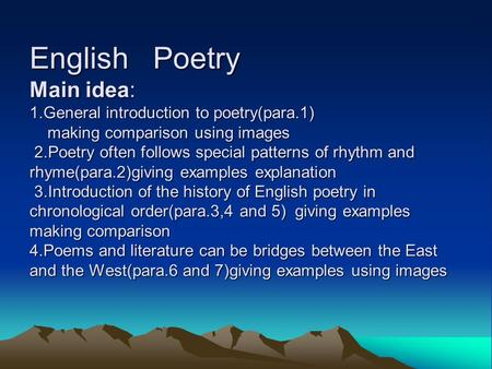 English Poetry Main idea: 1.General introduction to poetry(para.1) making comparison using images 2.Poetry often follows special patterns of rhythm and.