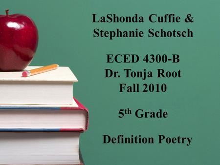 LaShonda Cuffie & Stephanie Schotsch ECED 4300-B Dr. Tonja Root Fall 2010 5 th Grade Definition Poetry.