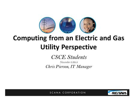Computing from an Electric and Gas Utility Perspective CSCE Students November 3 2015 Chris Pierson, IT Manager.