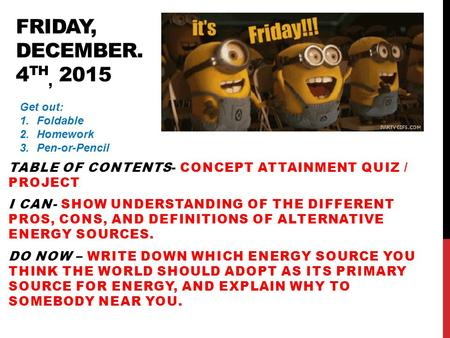 FRIDAY, DECEMBER. 4 TH, 2015 TABLE OF CONTENTS- CONCEPT ATTAINMENT QUIZ / PROJECT I CAN- SHOW UNDERSTANDING OF THE DIFFERENT PROS, CONS, AND DEFINITIONS.