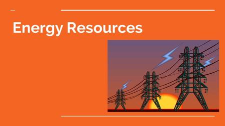 Energy Resources. Nature of Energy Energy is all around you! –You can hear energy as sound. –You can see energy as light. –And you can feel it as wind.