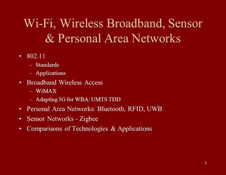 1 Wi-Fi, Wireless Broadband, Sensor & Personal Area Networks 802.11 –Standards –Applications Broadband Wireless Access –WiMAX –Adapting 3G for WBA: UMTS.