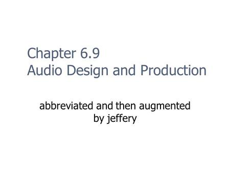 Chapter 6.9 Audio Design and Production abbreviated and then augmented by jeffery.