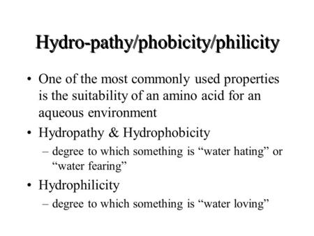 Hydro-pathy/phobicity/philicity One of the most commonly used properties is the suitability of an amino acid for an aqueous environment Hydropathy & Hydrophobicity.