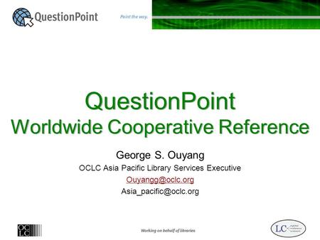 QuestionPoint Worldwide Cooperative Reference George S. Ouyang OCLC Asia Pacific Library Services Executive