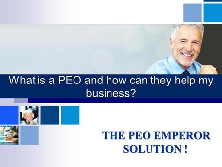 What is a PEO and how can they help my business? THE PEO EMPEROR SOLUTION ! THE PEO EMPEROR SOLUTION !