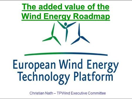 The added value of the Wind Energy Roadmap Christian Nath – TPWind Executive Committee.