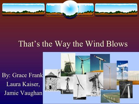That's the Way the Wind Blows By: Grace Frank, Laura Kaiser, Jamie Vaughan.