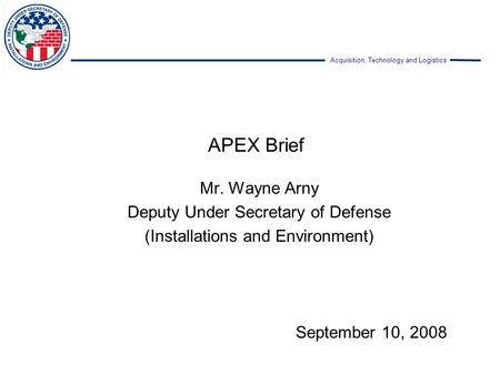 Acquisition, Technology and Logistics APEX Brief Mr. Wayne Arny Deputy Under Secretary of Defense (Installations and Environment) September 10, 2008.