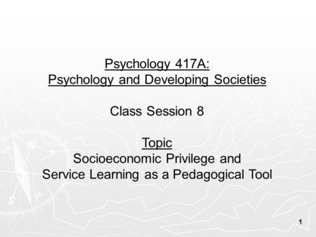 Psychology 417A: Psychology and Developing Societies Class Session 8 Topic Socioeconomic Privilege and Service Learning as a Pedagogical Tool 1.