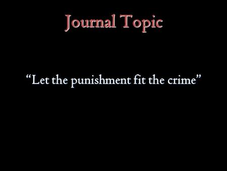 "Journal Topic ""Let the punishment fit the crime""."