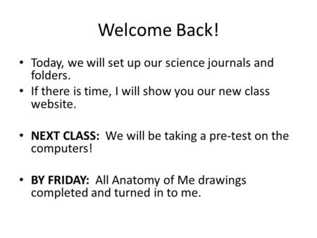Welcome Back! Today, we will set up our science journals and folders. If there is time, I will show you our new class website. NEXT CLASS: We will be taking.