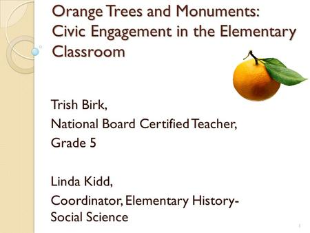 Orange Trees and Monuments: Civic Engagement in the Elementary Classroom Trish Birk, National Board Certified Teacher, Grade 5 Linda Kidd, Coordinator,