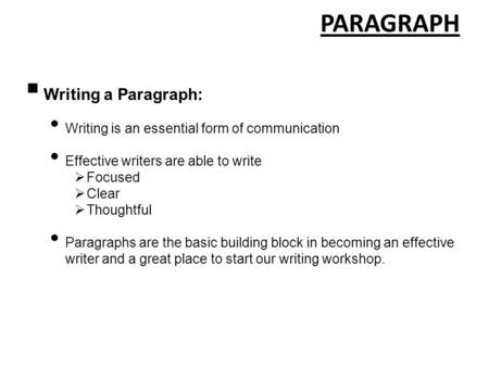 PARAGRAPH  Writing a Paragraph: Writing is an essential form of communication Effective writers are able to write  Focused  Clear  Thoughtful Paragraphs.
