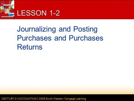 CENTURY 21 ACCOUNTING © 2009 South-Western, Cengage Learning LESSON 1-2 Journalizing and Posting Purchases and Purchases Returns.
