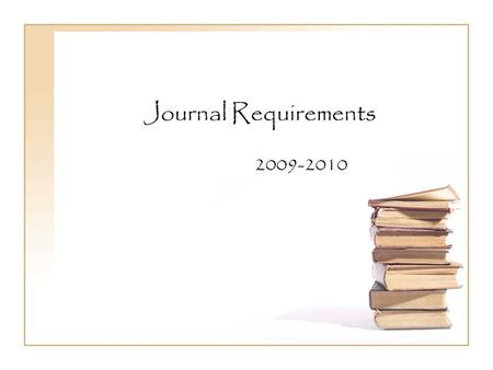 Journal Requirements 2009-2010. Why do we have to write journals? Journals are a very important part of becoming an effective writer. They are a safe.